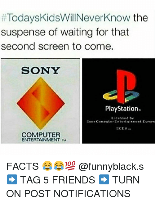 Facts, Friends, and PlayStation: Todays KidsWillNeverknow the  ff suspense of waiting for that  second screen to come.  SONY  PlayStation.  Licensed by  Sen Ceneuter Entertainement Eurore  SCEA  COMPUTER  ENTERTAINMENT ru FACTS 😂😂💯 @funnyblack.s ➡️ TAG 5 FRIENDS ➡️ TURN ON POST NOTIFICATIONS