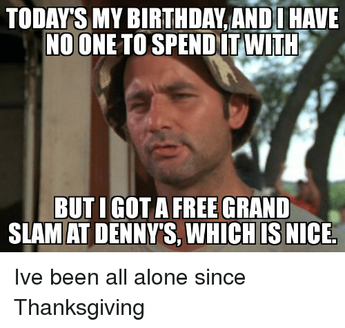 Being Alone, Denny's, and Thanksgiving: TODAY'S MY BIRTH DAY ANDOHAVE  NO ONE TO SPEND IT WITH  BUTIGOT A FREE GRAND  SLAMAT DENNY'S WHICHIS NICE. Ive been all alone since Thanksgiving