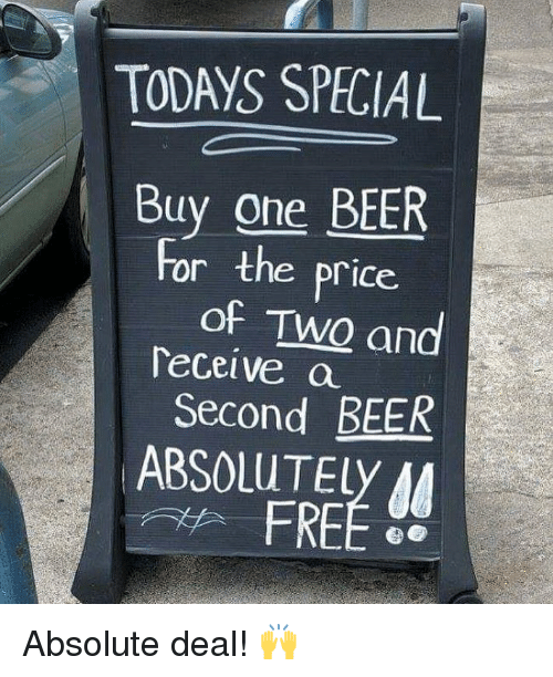 Beer, Memes, and Free: TODAYS SPECIAL  Buy one BEER  of TWQ and  Second BEER  For the price.  Teceive a  9  ABSOLUTELy A  FREE Absolute deal! 🙌