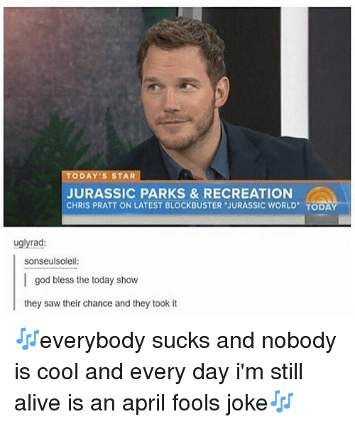 Alive, Blockbuster, and Chris Pratt: TODAY'S STAR  JURASSIC PARKS &RECREATION  CHRIS PRATT ON LATEST BLOCKBUSTER JURASSIC WORLD TODA  uglyrad:  sonseulsoleil:  god bless the today show  they saw their chance and they took it 🎶everybody sucks and nobody is cool and every day i'm still alive is an april fools joke🎶