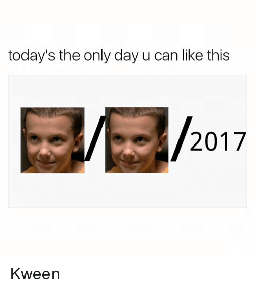 Can, Day, and This: today's the only day u can like this  2017 Kween