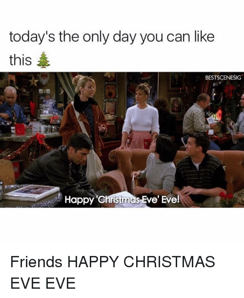 Christmas Eve Eve: today's the only day you can like  this  BESTSCENESIG  Happy christmas Eve' Eve! Friends HAPPY CHRISTMAS EVE EVE