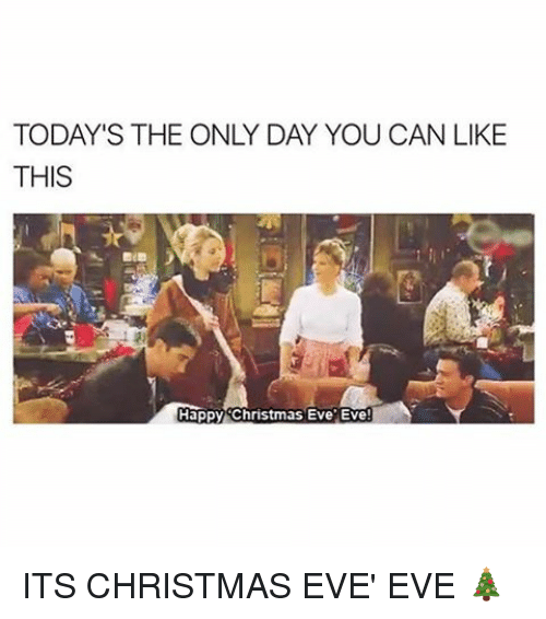 Christmas Eve Eve: TODAY'S THE ONLY DAY YOU CAN LIKE  THIS  Happy Christmas Eve Eve ITS CHRISTMAS EVE' EVE 🎄