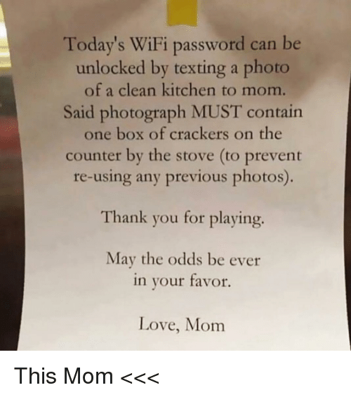 Funny, Love, and Texting: Today's WiFi password can be  unlocked by texting a photo  of a clean kitchen to mom.  Said photograph MUST contain  one box of crackers on the  counter by the stove (to prevent  re-using any previous photos)  Thank you for playing.  May the odds be ever  in your tavor.  Love, Mom This Mom <<<