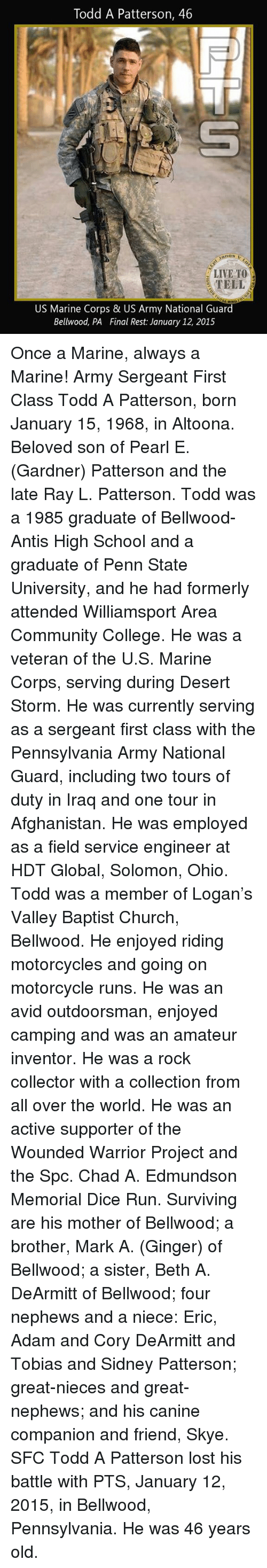Church, College, and Community: Todd A Patterson, 46  anos v  LIVE TO  TELL  US Marine Corps & US Army National Guard  Beliwood, PA Final Rest: January 12, 2015 Once a Marine, always a Marine!  Army Sergeant First Class Todd A Patterson, born January 15, 1968, in Altoona. Beloved son of Pearl E. (Gardner) Patterson and the late Ray L. Patterson.  Todd was a 1985 graduate of Bellwood-Antis High School and a graduate of Penn State University, and he had formerly attended Williamsport Area Community College. He was a veteran of the U.S. Marine Corps, serving during Desert Storm. He was currently serving as a sergeant first class with the Pennsylvania Army National Guard, including two tours of duty in Iraq and one tour in Afghanistan. He was employed as a field service engineer at HDT Global, Solomon, Ohio.  Todd was a member of Logan's Valley Baptist Church, Bellwood. He enjoyed riding motorcycles and going on motorcycle runs. He was an avid outdoorsman, enjoyed camping and was an amateur inventor. He was a rock collector with a collection from all over the world. He was an active supporter of the Wounded Warrior Project and the Spc. Chad A. Edmundson Memorial Dice Run.  Surviving are his mother of Bellwood; a brother, Mark A. (Ginger) of Bellwood; a sister, Beth A. DeArmitt of Bellwood; four nephews and a niece: Eric, Adam and Cory DeArmitt and Tobias and Sidney Patterson; great-nieces and great-nephews; and his canine companion and friend, Skye.  SFC Todd A Patterson lost his battle with PTS, January 12, 2015, in Bellwood, Pennsylvania. He was 46 years old.