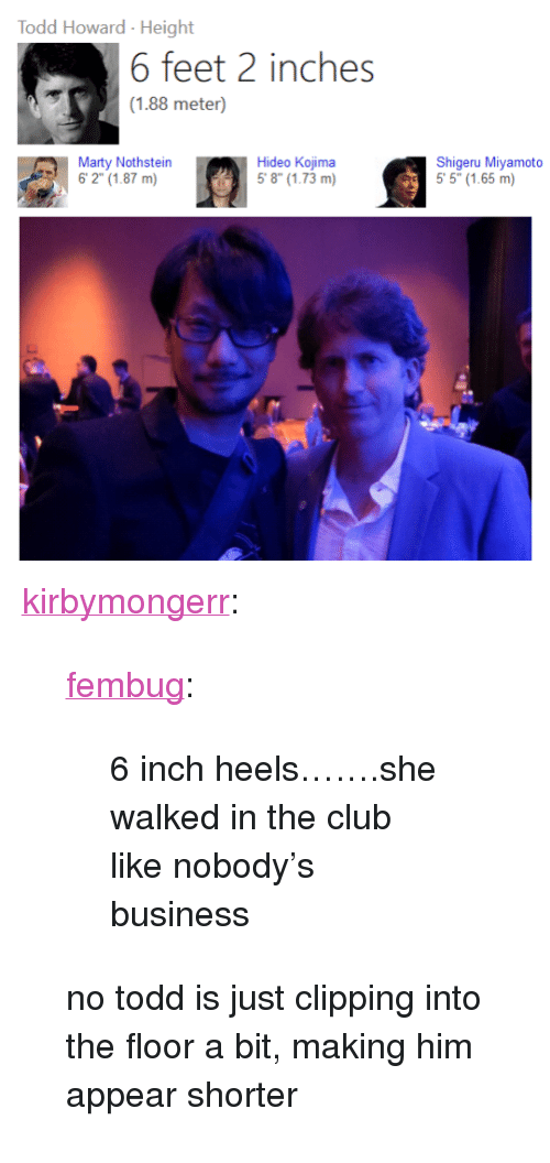 """Kojima: Todd Howard- Height  fcci2 inchos  (1.88 meter)  Marty Nothstein  Hideo Kojima  58(1.73 m)  Shigeru Miyamoto  5 5"""" (1.65 m) <p><a href=""""http://kirbymongerr.tumblr.com/post/161676069036/fembug-6-inch-heelsshe-walked-in-the-club-like"""" class=""""tumblr_blog"""">kirbymongerr</a>:</p><blockquote> <p><a href=""""http://fembug.tumblr.com/post/155169517509/6-inch-heelsshe-walked-in-the-club-like"""" class=""""tumblr_blog"""">fembug</a>:</p> <blockquote><p>6 inch heels…….she walked in the club like nobody's business</p></blockquote> <p>no todd is just clipping into the floor a bit, making him appear shorter</p> </blockquote>"""