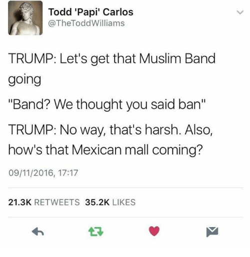 "Funny, Harsh, and Mexican: Todd 'Papi' Carlos  @TheTodd Williams  TRUMP: Let's get that Muslim Band  going  ""Band? We thought you said ban""  TRUMP: No way, that's harsh. Also,  how's that Mexican mall coming?  09/11/2016, 17:17  21.3K  RETWEETS  35.2K  LIKES"