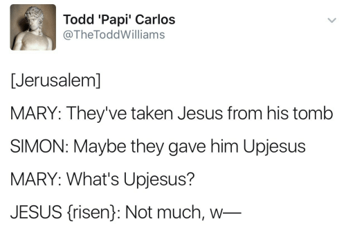 Jesus, Taken, and Jerusalem: Todd 'Papi' Carlos  @TheToddWilliams  [Jerusalem]  MARY: They've taken Jesus from his tomb  SIMON: Maybe they gave him Upjesus  MARY: What's Upjesus?  JESUS (isen): Not much, w-
