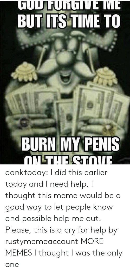 Dank, Meme, and Memes: TODLUNGNE ME  BUT ITS TIME TO  BURN MY PENIS  ON THE STOVE danktoday:  I did this earlier today and I need help, I thought this meme would be a good way to let people know and possible help me out. Please, this is a cry for help by rustymemeaccount MORE MEMES  I thought I was the only one