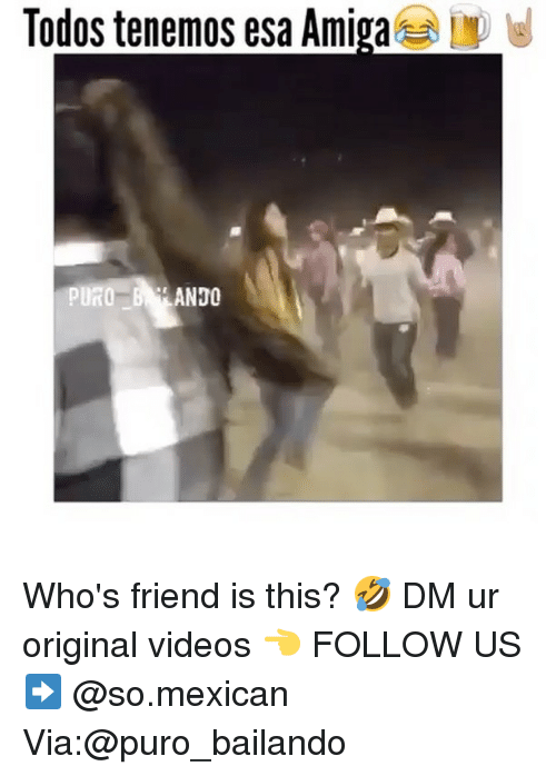 Memes, Videos, and Mexican: Todos tenemos esa Amiga  PURO  ANDO Who's friend is this? 🤣 DM ur original videos 👈 FOLLOW US➡️ @so.mexican Via:@puro_bailando
