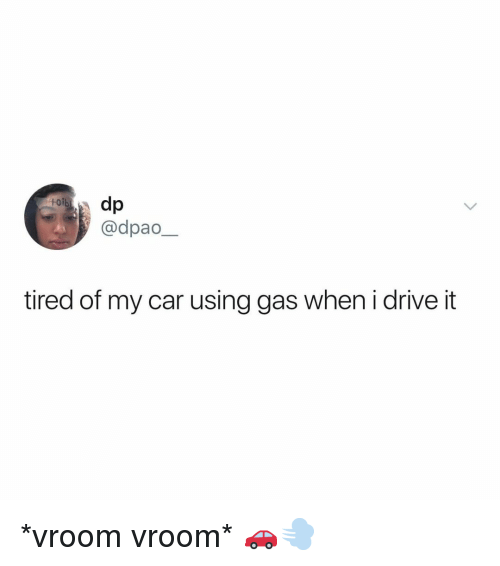 Drive, Relatable, and Car: toib  @dpao  tired of my car using gas when i drive it *vroom vroom* 🚗💨