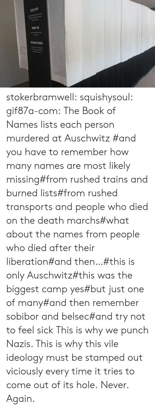 Tries: TOKOF ANES stokerbramwell: squishysoul:  gif87a-com: The Book of Names lists each person murdered at Auschwitz   #and you have to remember how many names are most likely missing#from rushed trains and burned lists#from rushed transports and people who died on the death marchs#what about the names from people who died after their liberation#and then…#this is only Auschwitz#this was the biggest camp yes#but just one of many#and then remember sobibor and belsec#and try not to feel sick     This is why we punch Nazis. This is why this vile ideology must be stamped out viciously every time it tries to come out of its hole.  Never. Again.