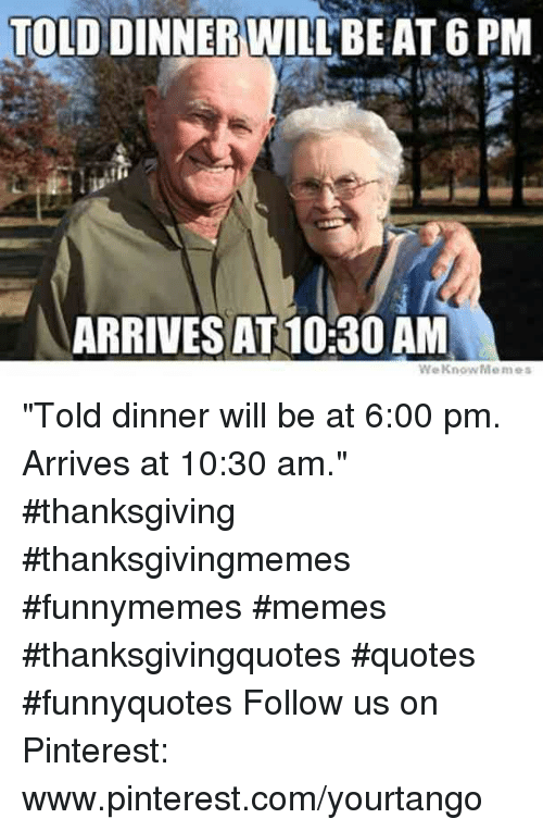 "Memes, Thanksgiving, and Pinterest: TOLD  DINNER WILLBEAT 6 PM  ARRIVES AT 10:30 AM ""Told dinner will be at 6:00 pm. Arrives at 10:30 am."" #thanksgiving #thanksgivingmemes #funnymemes #memes #thanksgivingquotes #quotes #funnyquotes Follow us on Pinterest: www.pinterest.com/yourtango"