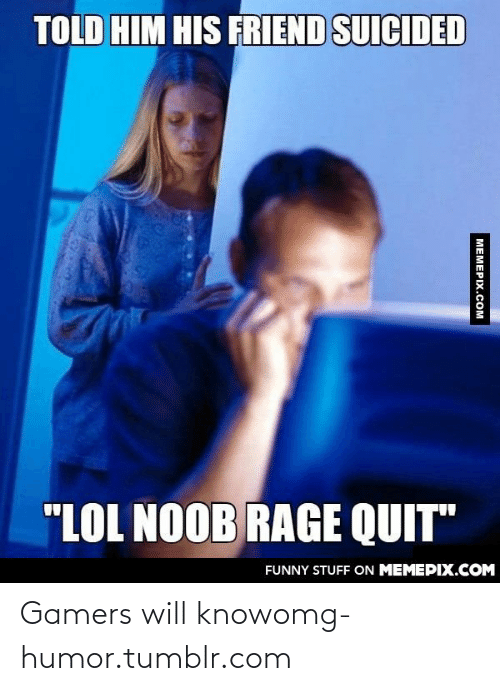 "Rage quit: TOLD HIM HIS FRIEND SUICIDED  ""LOL NOOB RAGE QUIT""  FUNNY STUFF ON MEMEPIX.COM  MEMEPIX.COM Gamers will knowomg-humor.tumblr.com"