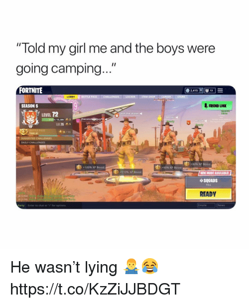 """Anaconda, News, and Party: """"Told my girl me and the boys were  going camping  FORTNITE  LOBBY  FRIEND LINK  SEASON 5  LEVEL 72  4/15,300 2 theconcres guyry  Rea  ·9/10  SUGGESTED CHALLENGES  DAILY CHALLENGES  +80% XP Boost  , .90%XP Boost  +100% XP Boost  . 1 10% XP Boost  NEW MODE AVAILABLE  中SQUADS  FILL  READV  Emote  News  Party  Enter to chat @r·r for optians He wasn't lying 🤷♂️😂 https://t.co/KzZiJJBDGT"""