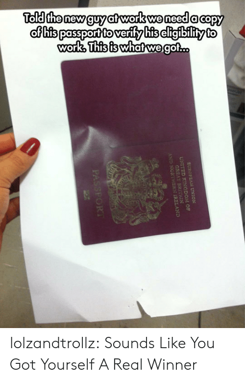 Passport: Told the new guy at work we need a capy  of his passport to verify his cligibility to  work, This is whatwe got..  EUROPEAN UNION  UNITED KINGDOM OF  GREAT  AND NORT REAND  PASSFORT lolzandtrollz:  Sounds Like You Got Yourself A Real Winner
