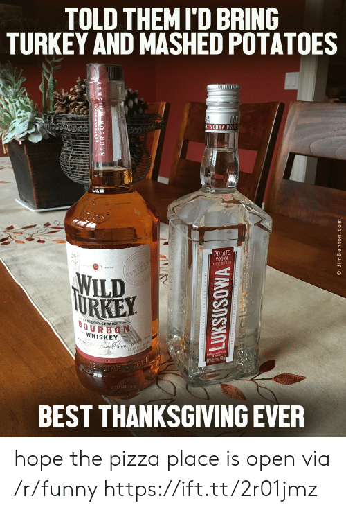 Funny, Ken, and Pizza: TOLD THEM I'D BRING  TURKEY AND MASHED POTATOES  RY VODKA POL  POTATO  VODKA  TRIPLE DISTILLE  WILD  KEN  TUCKY STRAIGHT  OURBON  WHISKEY  DISTIL  BEST THANKSGIVING EVER hope the pizza place is open via /r/funny https://ift.tt/2r01jmz