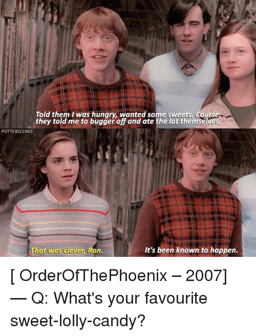 Cleverity: Told them l was hungry, wanted some sweets. Cours  they told me to bugger off and ate the lot themselves.  POTTERSCENES  ha  at was clever, Ron.  It's been known to happen. [ OrderOfThePhoenix – 2007] — Q: What's your favourite sweet-lolly-candy?