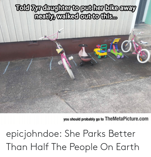Should Probably: Told Zyrdaughter to put her bike away  out to this..  you should probably go to TheMetaPicture.com epicjohndoe:  She Parks Better Than Half The People On Earth