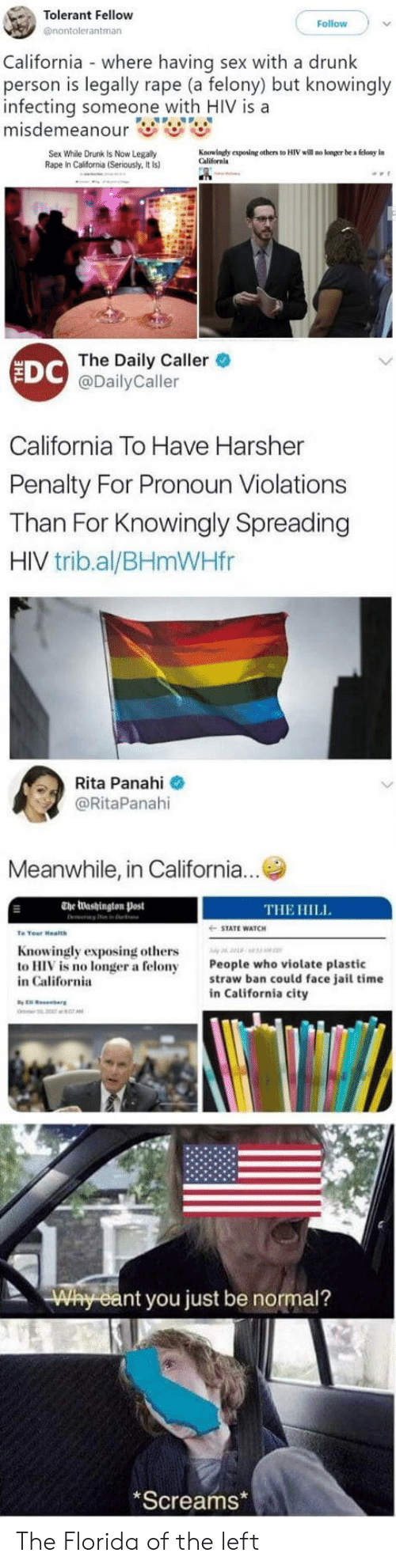 Drunk, Jail, and Sex: Tolerant Fellow  @nontolerantman  Follow  California where having sex with a drunk  person is legally rape (a felony) but knowingly  infecting someone with HIV is a  Sex While Drunk Is Now Legally  Rape In California (Seriously, It Is)  Kauuindy eposing others to HIV will no konger be a floay in  Californla  EDC  The Daily Caller  @DailyCaller  California To Have Harsher  Penalty For Pronoun Violations  Than For Knowingly Spreading  HIV trib.al/BHmWHfr  Rita Panahi  @RitaPanahi  Meanwhile, in California...  The Washington Post  THE HILL  STATE WATCH  Knowingly exposing others  to HIV is no longer a felony  in California  People who violate plastic  straw ban could face jail time  in California city  nt you just be normal?  Screams The Florida of the left