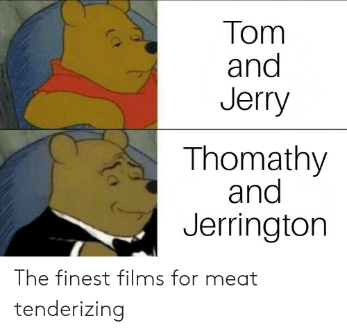 Tom and Jerry, Meat, and For: Tom  and  Jerry  Thomathy  and  Jerringtorn The finest films for meat tenderizing