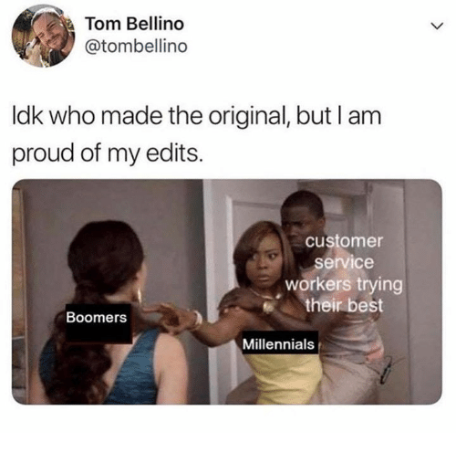 Millennials, Best, and Proud: Tom Bellino  @tombellino  ldk who made the original, but I am  proud of my edits.  customer  service  workers trying  their best  Boomers  Millennials