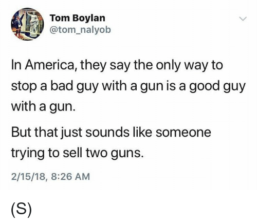 America, Bad, and Guns: Tom Boylan  @tom_nalyob  In America, they say the only way to  stop a bad guy with a gun is a good guy  with a gun.  But that just sounds like someone  trying to sell two guns.  2/15/18, 8:26 AM (S)