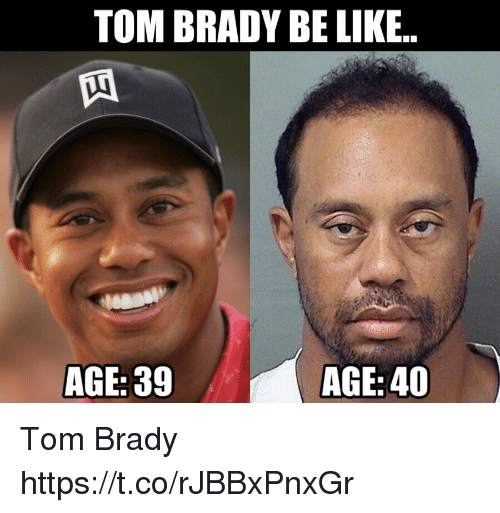 coeds: TOM BRADY BE LIKE.  AGE: 39  AGE: 40 Tom Brady https://t.co/rJBBxPnxGr