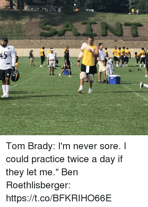 """Ben Roethlisberger: Tom Brady: I'm never sore. I could practice twice a day if they let me.""""  Ben Roethlisberger: https://t.co/BFKRIHO66E"""