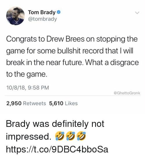 Drew Brees: Tom Brady  @tombrady  Congrats to Drew Brees on stopping the  game for some bullshit record that I will  break in the near future. What a disgrace  to the game.  10/8/18, 9:58 PM  2,950 Retweets 5,610 Likes  @GhettoGronk Brady was definitely not impressed. 🤣🤣🤣 https://t.co/9DBC4bboSa