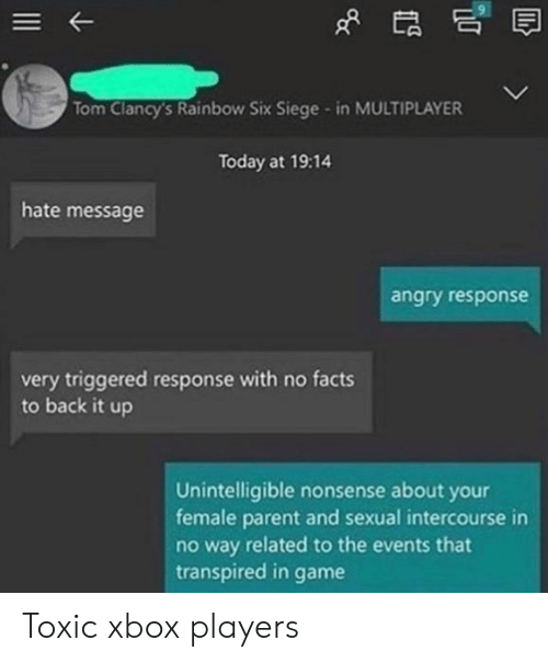 Facts, Xbox, and Game: Tom Clancy's Rainbow Six Siege - in MULTIPLAYER  Today at 19:14  hate message  angry response  very triggered response with no facts  to back it up  Unintelligible nonsense about your  female parent and sexual intercourse in  no way related to the events that  transpired in  game Toxic xbox players