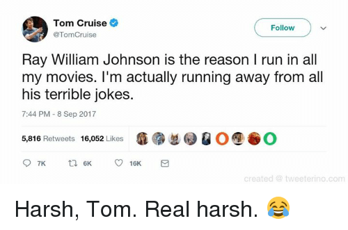 johnsons: Tom Cruise  Follow  @TomCruise  Ray William Johnson is the reason I run in all  my movies. I'm actually running away from all  his terrible jokes.  7:44 PM -8 Sep 2017  瘾紧总0 @ O⑨谷0  5,816 Retweets 16,052 Likes  d @ tweeterino.com Harsh, Tom. Real harsh. 😂