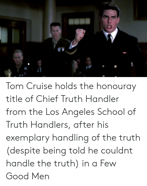 School, Tom Cruise, and Cruise: Tom Cruise holds the honouray title of Chief Truth Handler from the Los Angeles School of Truth Handlers, after his exemplary handling of the truth (despite being told he couldnt handle the truth) in a Few Good Men
