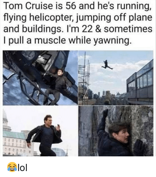 Memes, Tom Cruise, and Cruise: Tom Cruise is 56 and he's running,  flying helicopter, jumping off plane  and buildings. I'm 22 & sometimes  I pull a muscle while yawning 😂lol