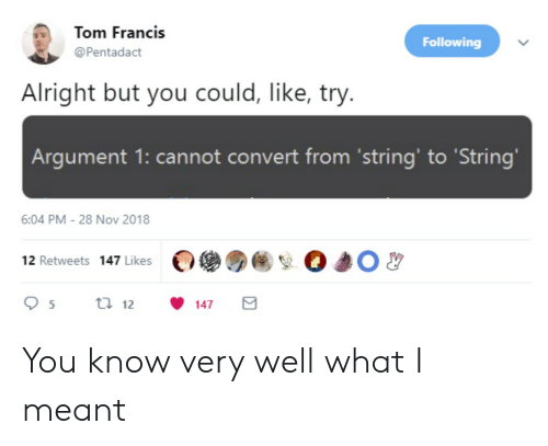 Alright, Following, and Nov: Tom Francis  Following  @Pentadact  Alright but you could, like, try.  Argument 1: cannot convert from 'string' to 'String'  6:04 PM -28 Nov 2018  12 Retweets 147 Likes  t 12  5  147 You know very well what I meant