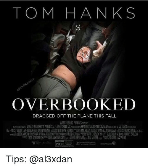 Fall, Memes, and Tom Hanks: TOM HANKS  IS  OVERBOOKED  DRAGGED OFF THE PLANE THIS FALL  WARNER BRDSHCTURESRESENTS  百ASTOXTIONWTHMIAGE ROADSHOWRCIURES A  FL ASHLIGHF FILMSPRODUCT NAKENMEDWMARSHALL COMPANY FRODUCHDN AMALPASO  10MHANKS SILLY AN NEC IANTLA All EY 180 A HO PER BL MURRAY JAMSJ. MURAKAMI 10MSTER CASE  JESS CAMEIER ARIST ARI ERA 副1PPNELSON BRUCE BE A CHESLEY SULLY SULLENBERGER JEFFR YZASLOW  weng 1000 KOI ARNICKl Pecom FRANKAM RS暇Laga ALLYN STEVARLaa2 TIM MOOREnu'wu CLINT EASTWOOD Tips: @al3xdan