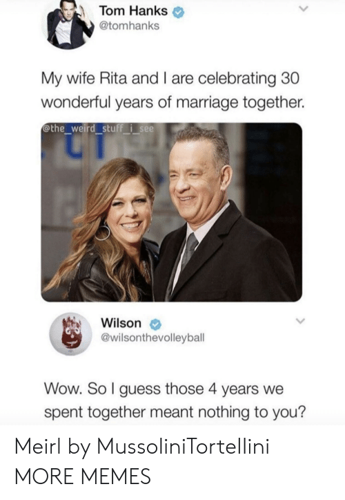 Dank, Marriage, and Memes: Tom Hanks  @tomhanks  My wife Rita and I are celebrating 30  wonderful years of marriage together.  @the weird stuff i see  Wilson  @wilsonthevolleybal  Wow. So l guess those 4 years we  spent together meant nothing to you? Meirl by MussoIiniTorteIIini MORE MEMES