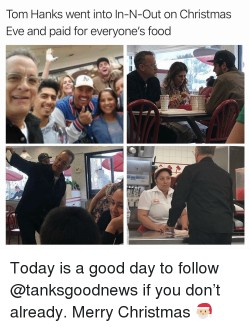Christmas, Food, and Funny: Tom Hanks went into In-N-Out on Christmas  Eve and paid for everyone's food Today is a good day to follow @tanksgoodnews if you don't already. Merry Christmas 🎅🏼