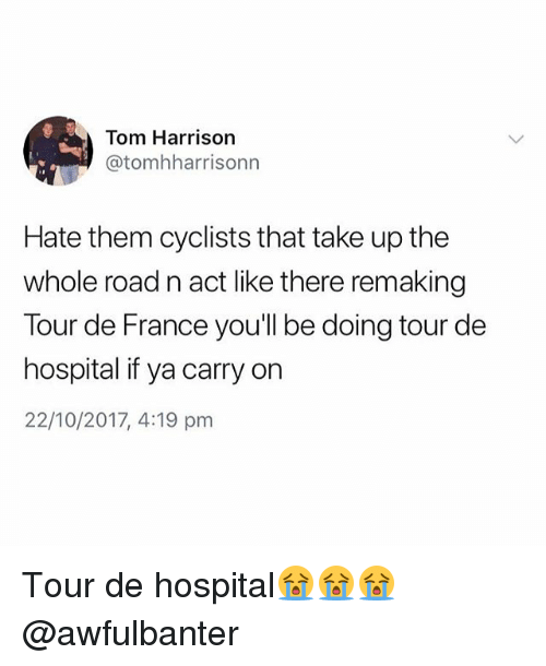 Tour De France, France, and Hospital: Tom Harrison  @tomhharrisonn  Hate them cyclists that take up the  whole road n act like there remaking  Tour de France you'll be doing tour de  hospital if ya carry on  22/10/2017, 4:19 pm Tour de hospital😭😭😭 @awfulbanter