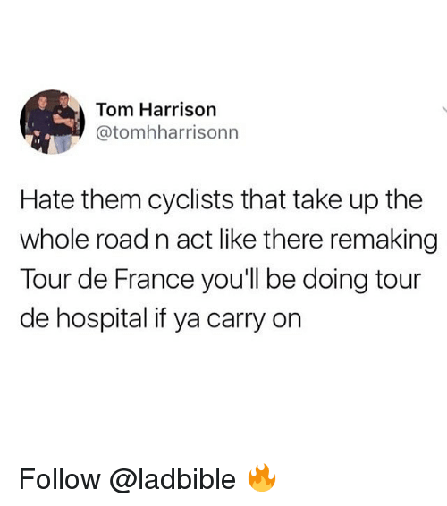 Memes, Tour De France, and France: Tom Harrison  @tomhharrisonn  Hate them cyclists that take up the  whole road n act like there remaking  Tour de France you'll be doing tour  de hospital if ya carry on Follow @ladbible 🔥