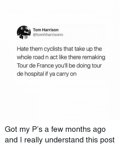 Memes, Tour De France, and France: Tom Harrison  @tomhharrisonn  Hate them cyclists that take up the  whole road n act like there remaking  Tour de France you'll be doing tour  de hospital if ya carry on Got my P's a few months ago and I really understand this post