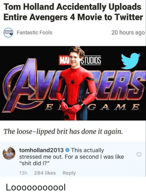 """Shit, Twitter, and Avengers: Tom Holland Accidentally Uploads  Entire Avengers 4 Movie to Twitter  20 hours ago  Fantastic Fools  MA OTUDIOS  G A M E  The loose-lipped brit has done it again.  tom holland2013 This actually  stressed me out. For a second I was like  """"shit did I?""""  13h 284 likes Reply Looooooooool"""