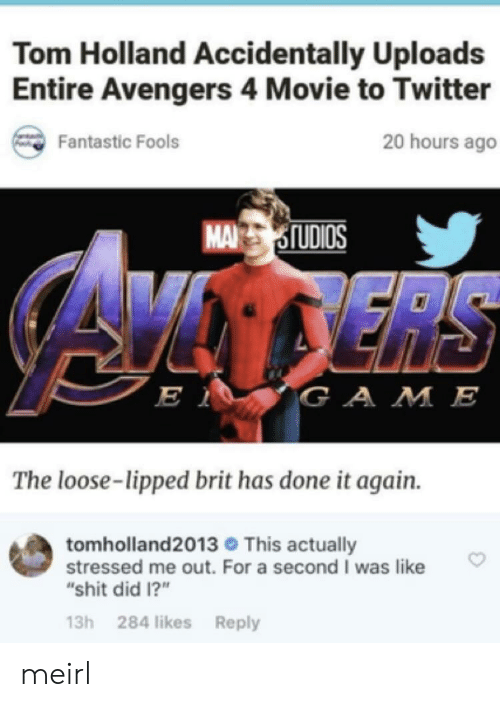 """Shit, Twitter, and Avengers: Tom Holland Accidentally Uploads  Entire Avengers 4 Movie to Twitter  20 hours ago  Fantastic Fools  MASIUDIOS  is  GA M E  The loose-lipped brit has done it again.  tomholland2013 This actually  stressed me out. For a second I was like  """"shit did 1?""""  13h 284 likes Reply meirl"""