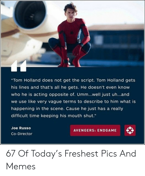"""Memes, Avengers, and Time: """"Tom Holland does not get the script. Tom Holland gets  his lines and that's all he gets. He doesn't even know  who he is acting opposite of. Umm...well just uh...and  we use like very vague terms to describe to him what is  happening in the scene. Cause he just has a really  difficult time keeping his mouth shut.""""  Joe Russo  AVENGERS: ENDGAME  Co-Director 67 Of Today's Freshest Pics And Memes"""
