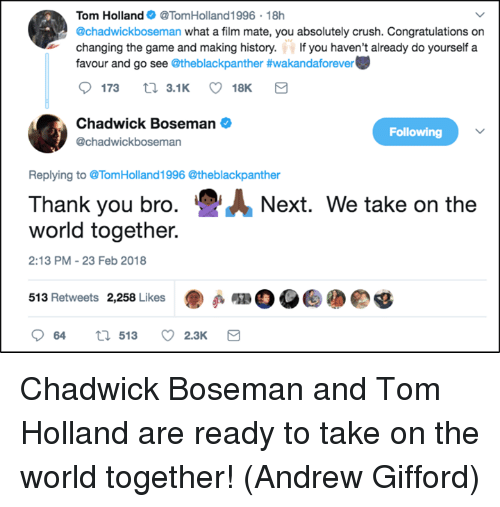 Crush, Memes, and The Game: Tom HollandTomHolland 1996 18h  @chadwickboseman what a film mate, you absolutely crush. Congratulations on  changing the game and making history. If you haven't already do yourself a  favour and go see @theblackpanther #wakandaforever  173  3.1K  18  Chadwick Boseman  @chadwickboseman  Following  Replying to TomHolland1996 @theblackpanther  Thank you bro.Next. We take on the  world together.  2:13 PM-23 Feb 2018  513 Retweets 2,258 Likes  Deg  064  513  2.3K Chadwick Boseman and Tom Holland are ready to take on the world together!  (Andrew Gifford)