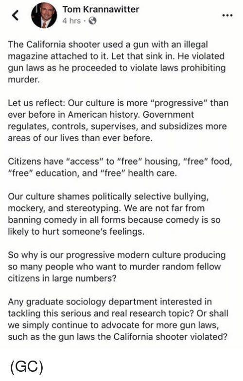 """Food, Memes, and Progressive: Tom Krannawitter  4 hrs.  The California shooter used a gun with an illegal  magazine attached to it. Let that sink in. He violated  gun laws as he proceeded to violate laws prohibiting  murder.  Let us reflect: Our culture is more """"progressive"""" than  ever before in American history. Government  regulates, controls, supervises, and subsidizes more  areas of our lives than ever before.  Citizens have """"access"""" to """"free"""" housing, """"free"""" food,  """"free"""" education, and """"free"""" health care.  Our culture shames politically selective bullying,  mockery, and stereotyping. We are not far from  banning comedy in all forms because comedy is so  likely to hurt someone's feelings.  So why is our progressive modern culture producing  so many people who want to murder random fellovw  citizens in large numbers?  Any graduate sociology department interested in  tackling this serious and real research topic? Or shall  we simply continue to advocate for more gun laws,  such as the gun laws the California shooter violated? (GC)"""