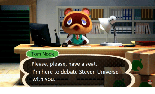 Nook, Steven Universe, and Debate: Tom Nook  Please, please, have a seat.  I'm here to debate Steven Universe  with you