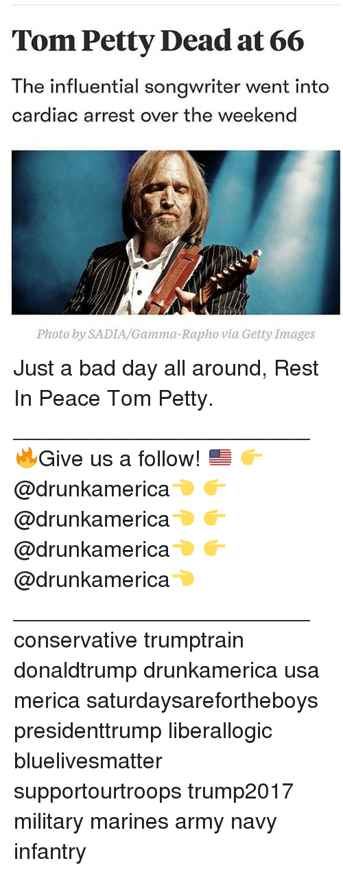 Bad, Bad Day, and Memes: Tom Petty Dead at 66  The influential songwriter went into  cardiac arrest over the weekend  Photo by SADIA/Gamma-Rapho via Getty Images Just a bad day all around, Rest In Peace Tom Petty. ________________________ 🔥Give us a follow! 🇺🇸 👉@drunkamerica👈 👉@drunkamerica👈 👉@drunkamerica👈 👉@drunkamerica👈 ________________________ conservative trumptrain donaldtrump drunkamerica usa merica saturdaysarefortheboys presidenttrump liberallogic bluelivesmatter supportourtroops trump2017 military marines army navy infantry