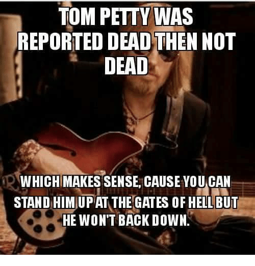 Petty, Hell, and Back: TOM PETTY WAS  REPORTED DEAD THEN NOT  DEAD  WHICH MAKES SENSE, CAUSE YOU CAN  STAND HIM UPAT THE GATES OF HELL BUT  HE WON'T BACK DOWN.