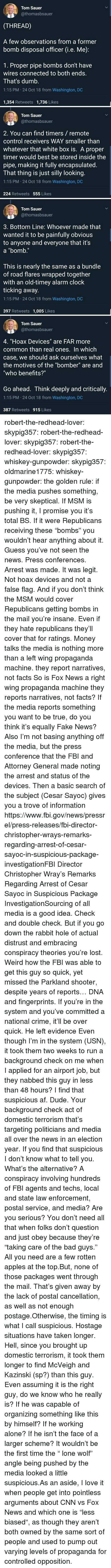 "Af, Being Alone, and Bad: Tom Sauer  @thomasbsauer  (THREAD)  A few observations from a former  bomb disposal officer G.e. Me)  1. Proper pipe bombs don't have  wires connected to both ends.  That's dumb.  1:15 PM 24 Oct 18 from Washington, DC  1,354 Retweets 1,736 Likes   Tom Sauer  @thomasbsauer  2. You can find timers/ remote  control receivers WAY smaller than  whatever that white box is. A proper  timer would best be stored inside the  pipe, making it fully encapsulated  I hat thing is just silly looking  1:15 PM 24 Oct 18 from Washington, DC  224 Retweets 555 Likes   Tom Sauer  @thomasbsauer  3. Bottom Line: Whoever made that  wanted it to be painfully obvious  to anyone and everyone that it's  a ""bomb.""  This is nearly the same as a bundle  of road flares wrapped together  with an old-timey alarm clock  ticking away.  1:15 PM 24 Oct 18 from Washington, DC  397 Retweets 1,005 Likes   Tom Sauer  @thomasbsauer  4, ""Hoax Devices"" are FAR more  common than real ones. In which  case, we should ask ourselves what  the motives of the ""bomber"" are and  ""who benefits?""  Go ahead. Think deeply and critically.  1:15 PM 24 Oct 18 from Washington, DC  387 Retweets 915 Likes robert-the-redhead-lover:  skypig357:  robert-the-redhead-lover:  skypig357:  robert-the-redhead-lover:  skypig357:  whiskey-gunpowder:  skypig357:  oldmarine1775:  whiskey-gunpowder: the golden rule: if the media pushes something, be very skeptical. If MSM is pushing it, I promise you it's total BS. If it were Republicans receiving these ""bombs"" you wouldn't hear anything about it.   Guess you've not seen the news. Press conferences. Arrest was made. It was legit. Not hoax devices and not a false flag. And if you don't think the MSM would cover Republicans getting bombs in the mail you're insane. Even if they hate republicans they'll cover that for ratings. Money talks   the media is nothing more than a left wing propaganda machine. they report narratives, not facts  So is Fox News a right wing propaganda machine they reports narratives, not facts? If the media reports something you want to be true, do you think it's equally Fake News? Also I'm not basing anything off the media, but the press conference that the FBI and Attorney General made noting the arrest and status of the devices. Then a basic search of the subject (Cesar Sayoc) gives you a trove of information https://www.fbi.gov/news/pressrel/press-releases/fbi-director-christopher-wrays-remarks-regarding-arrest-of-cesar-sayoc-in-suspicious-package-investigationFBI Director Christopher Wray's Remarks Regarding Arrest of Cesar Sayoc in Suspicious Package InvestigationSourcing of all media is a good idea. Check and double check. But if you go down the rabbit hole of actual distrust and embracing conspiracy theories you're lost.   Weird how the FBI was able to get this guy so quick, yet missed the Parkland shooter, despite years of reports…  DNA and fingerprints. If you're in the system and you've committed a national crime, it'll be over quick. He left evidence   Even though I'm in the system (USN), it took them two weeks to run a background check on me when I applied for an airport job, but they nabbed this guy in less than 48 hours? I find that suspicious af.  Dude. Your background check  act of domestic terrorism that's targeting politicians and media all over the news in an election year. If you find that suspicious I don't know what to tell you. What's the alternative? A conspiracy involving hundreds of FBI agents and techs, local and state law enforcement, postal service, and media? Are you serious?   You don't need all that when folks don't question and just obey because they're ""taking care of the bad guys."" All you need are a few rotten apples at the top.But, none of those packages went through the mail. That's given away by the lack of postal cancellation, as well as not enough postage.Otherwise, the timing is what I call suspicious. Hostage situations have taken longer. Hell, since you brought up domestic terrorism, it took them longer to find McVeigh and Kazinski (sp?) than this guy.  Even assuming it is the right guy, do we know who he really is? If he was capable of organizing something like this by himself? If he working alone? If he isn't the face of a larger scheme? It wouldn't be the first time the "" lone wolf"" angle being pushed by the media looked a little suspicious.As an aside, I love it when people get into pointless arguments about CNN vs Fox News and which one is ""less biased"", as though they aren't both owned by the same sort of people and used to pump out varying levels of propaganda for controlled opposition."